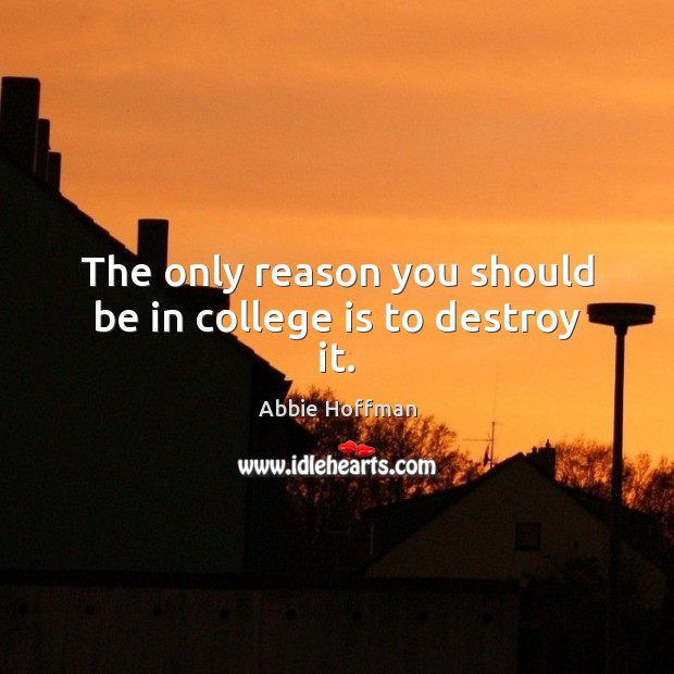 The only reason you should be in college is to destroy it. College Quotes Image
