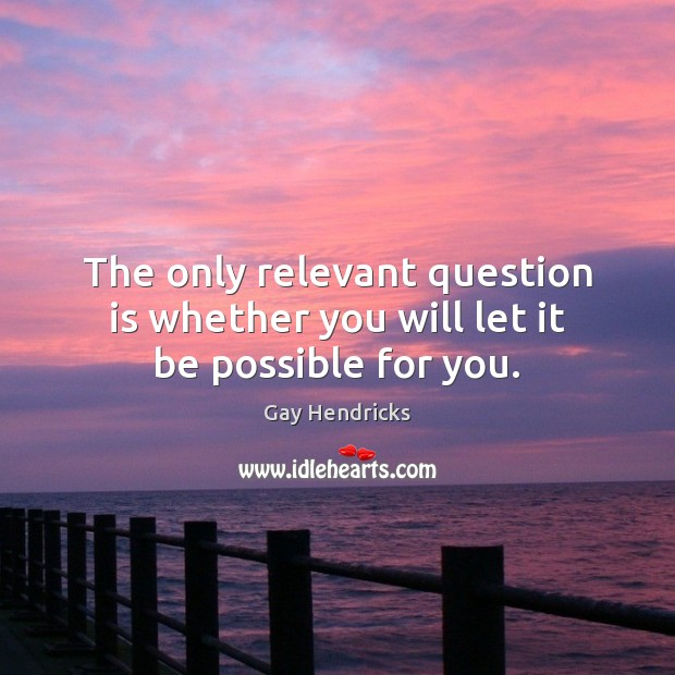 The only relevant question is whether you will let it be possible for you. Image