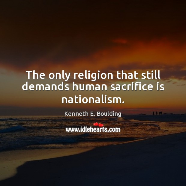 The only religion that still demands human sacrifice is nationalism. Sacrifice Quotes Image