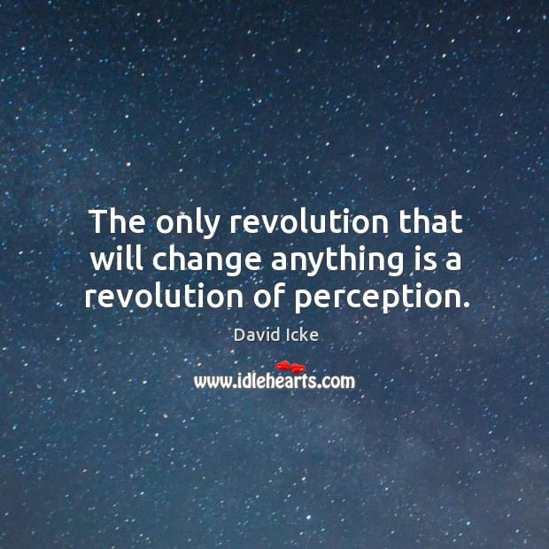 The only revolution that will change anything is a revolution of perception. Image