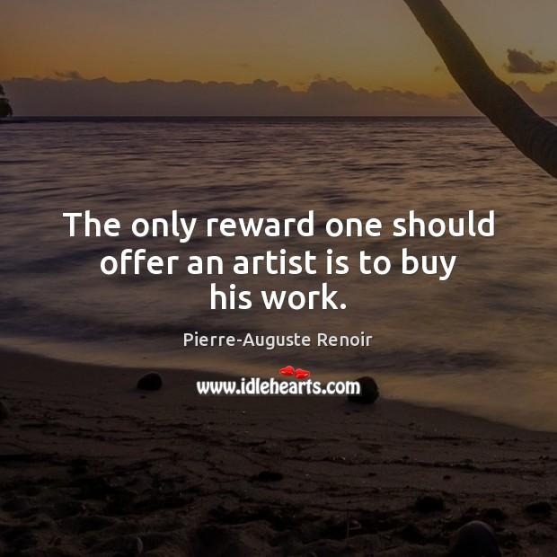 The only reward one should offer an artist is to buy his work. Pierre-Auguste Renoir Picture Quote