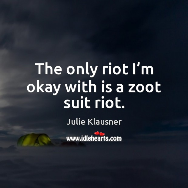 The only riot I'm okay with is a zoot suit riot. Image