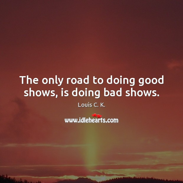 The only road to doing good shows, is doing bad shows. Image