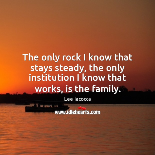 The only rock I know that stays steady, the only institution I Lee Iacocca Picture Quote