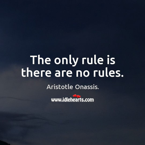 The only rule is there are no rules. Aristotle Onassis. Picture Quote