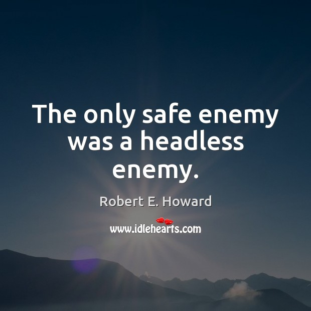 The only safe enemy was a headless enemy. Robert E. Howard Picture Quote