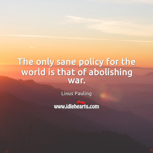The only sane policy for the world is that of abolishing war. Image