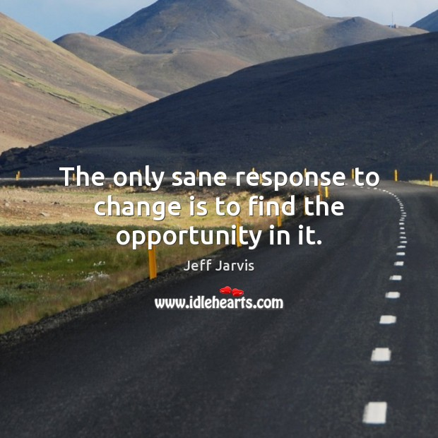 The only sane response to change is to find the opportunity in it. Image