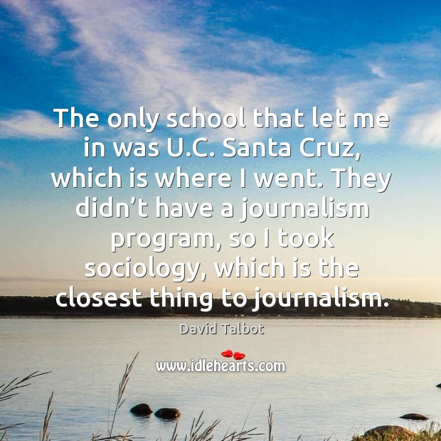 Image, The only school that let me in was u.c. Santa cruz, which is where I went.