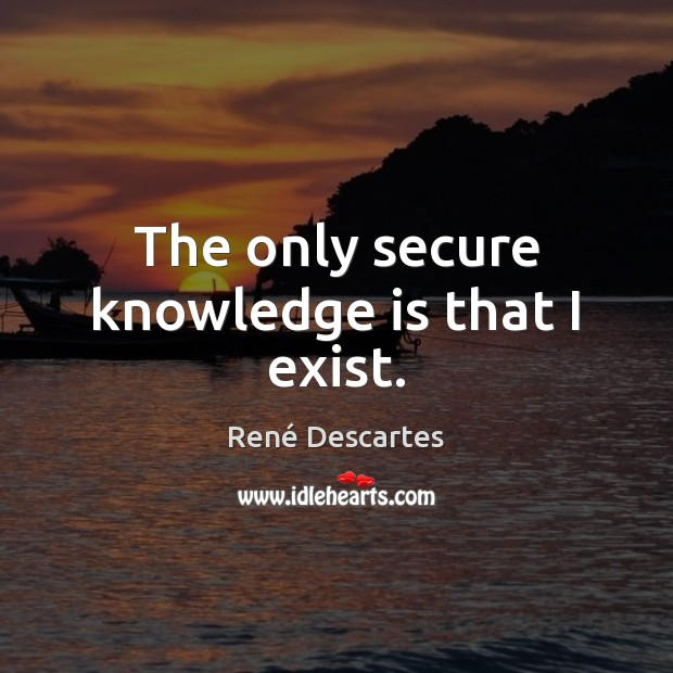 The only secure knowledge is that I exist. René Descartes Picture Quote