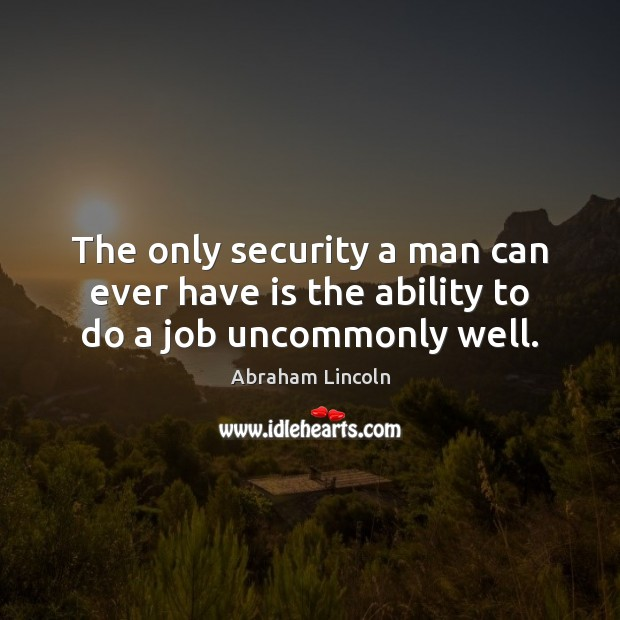 The only security a man can ever have is the ability to do a job uncommonly well. Image