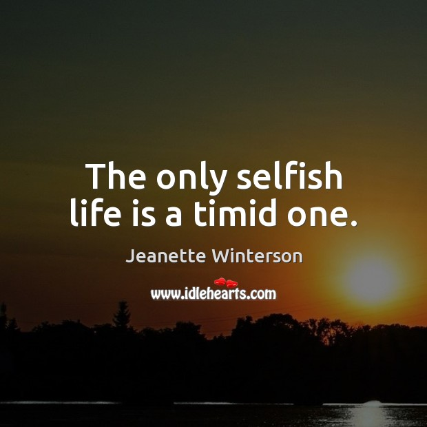 The only selfish life is a timid one. Image