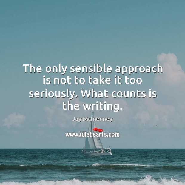 The only sensible approach is not to take it too seriously. What counts is the writing. Jay McInerney Picture Quote