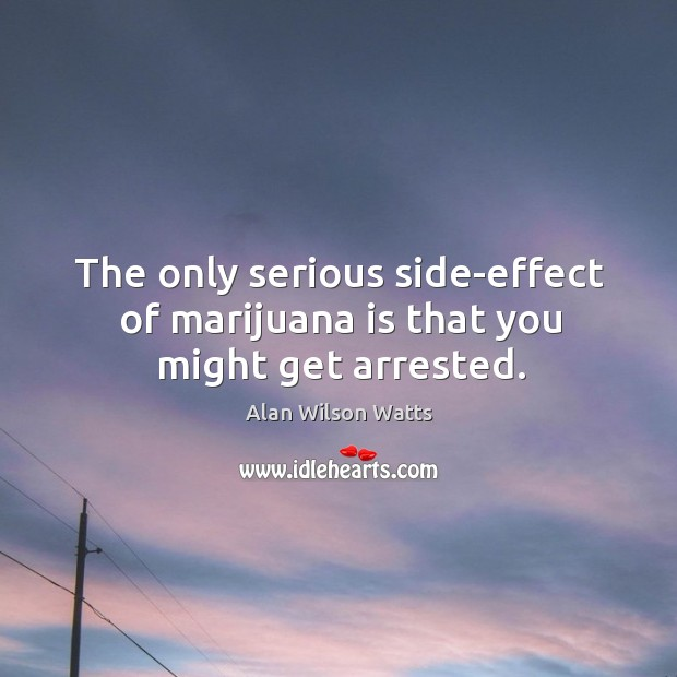 Image, The only serious side-effect of marijuana is that you might get arrested.