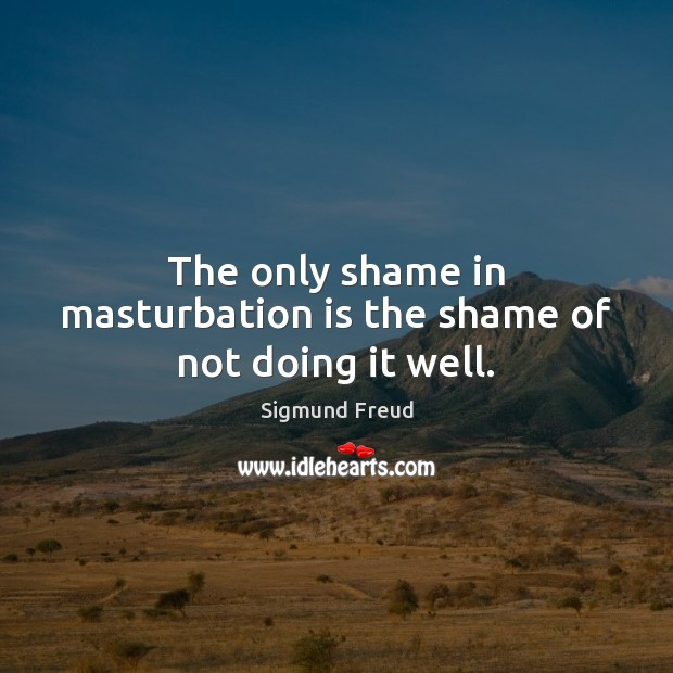 The only shame in masturbation is the shame of not doing it well. Sigmund Freud Picture Quote