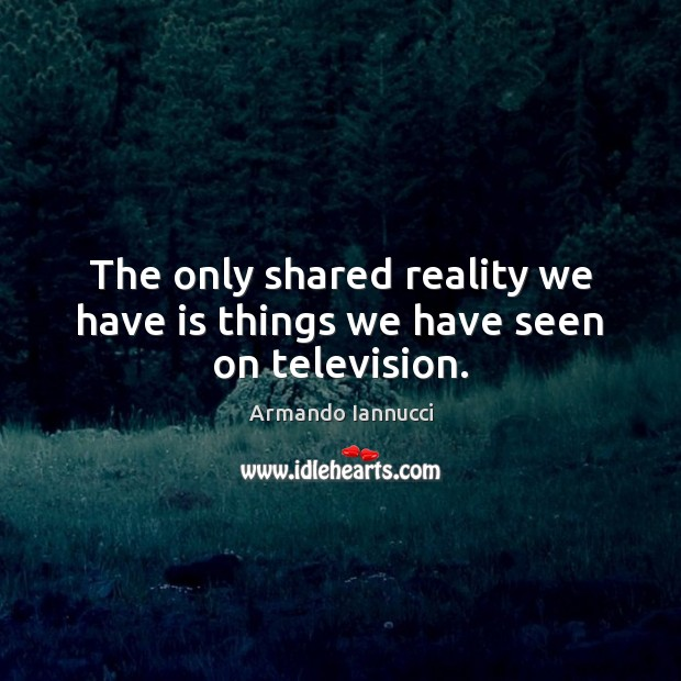 The only shared reality we have is things we have seen on television. Image