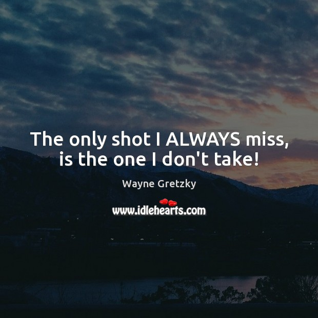 The only shot I ALWAYS miss, is the one I don't take! Wayne Gretzky Picture Quote