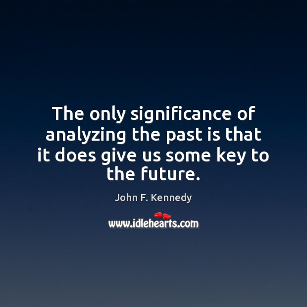 The only significance of analyzing the past is that it does give John F. Kennedy Picture Quote