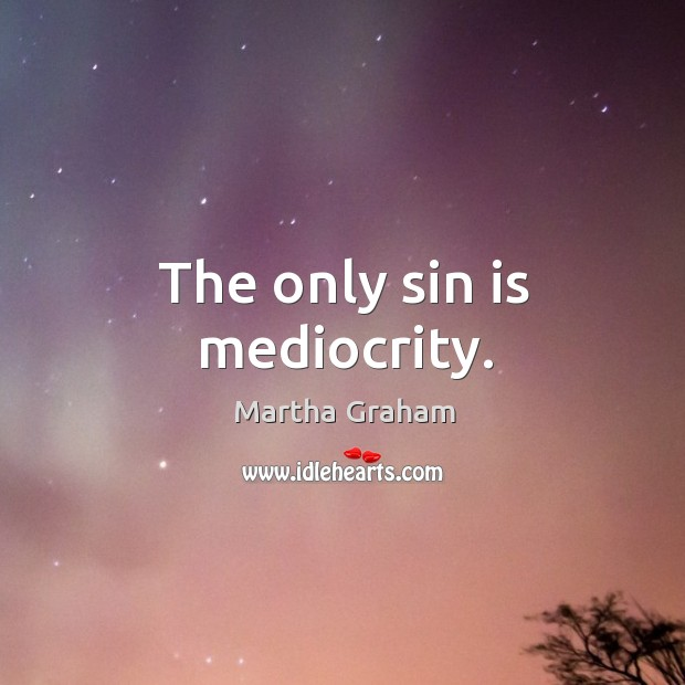 The only sin is mediocrity. Image
