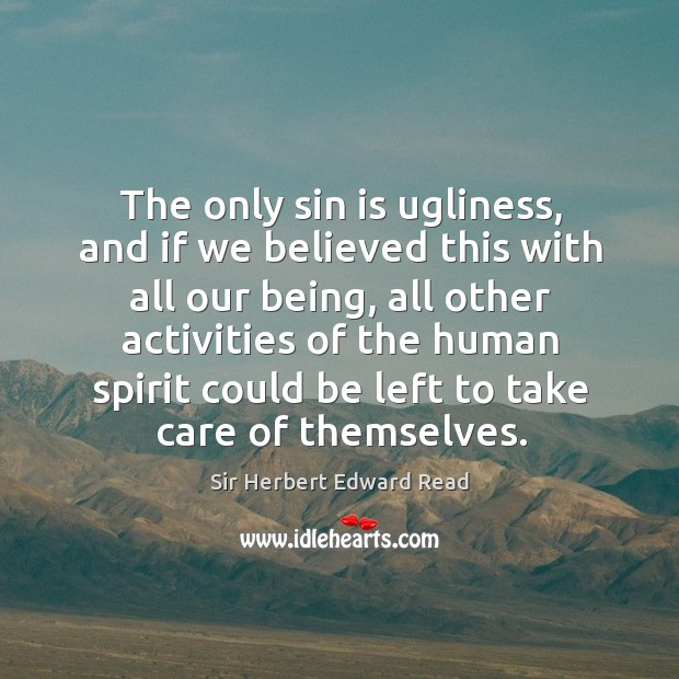 The only sin is ugliness, and if we believed this with all our being Sir Herbert Edward Read Picture Quote