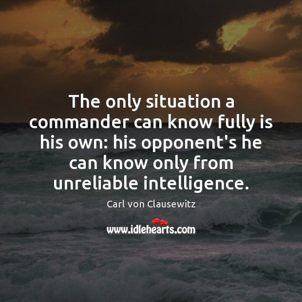 The only situation a commander can know fully is his own: his Carl von Clausewitz Picture Quote