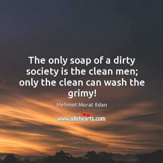 Image, The only soap of a dirty society is the clean men; only the clean can wash the grimy!