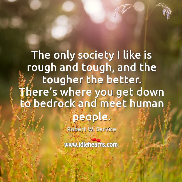 The only society I like is rough and tough, and the tougher the better. Robert W. Service Picture Quote