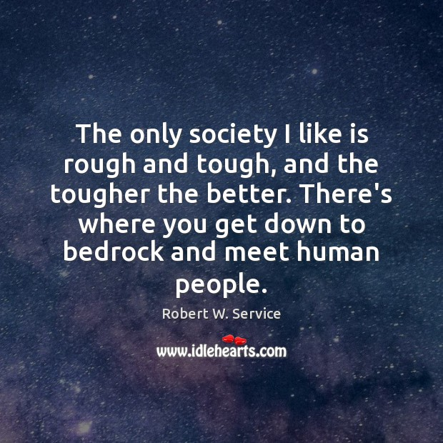 The only society I like is rough and tough, and the tougher Robert W. Service Picture Quote