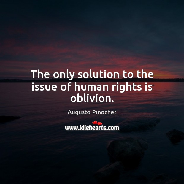 The only solution to the issue of human rights is oblivion. Augusto Pinochet Picture Quote