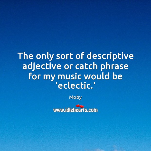 The only sort of descriptive adjective or catch phrase for my music would be 'eclectic.' Moby Picture Quote