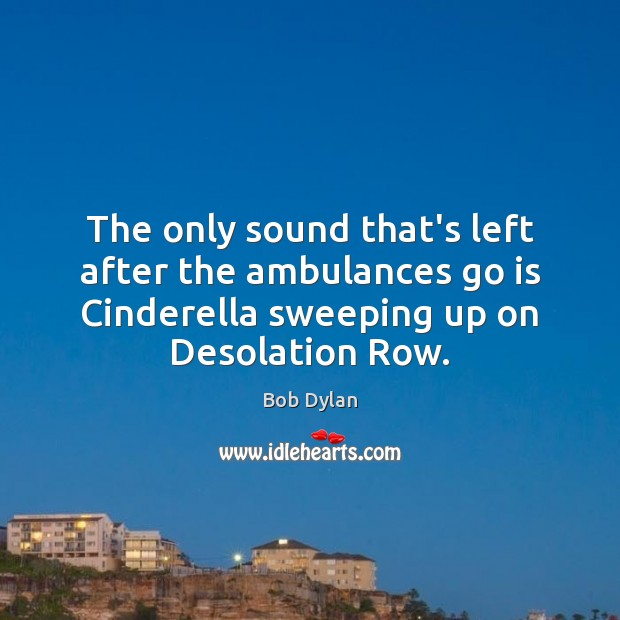 The only sound that's left after the ambulances go is Cinderella sweeping Bob Dylan Picture Quote