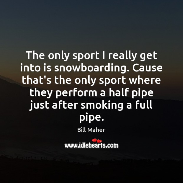 The only sport I really get into is snowboarding. Cause that's the Bill Maher Picture Quote
