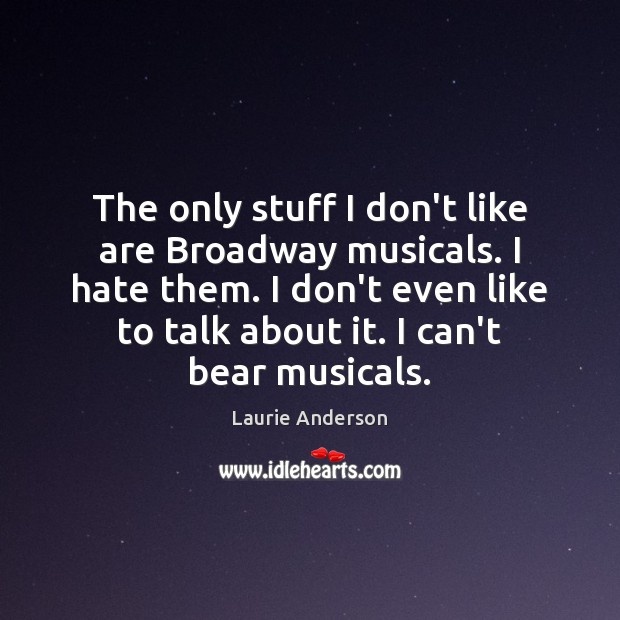 The only stuff I don't like are Broadway musicals. I hate them. Laurie Anderson Picture Quote