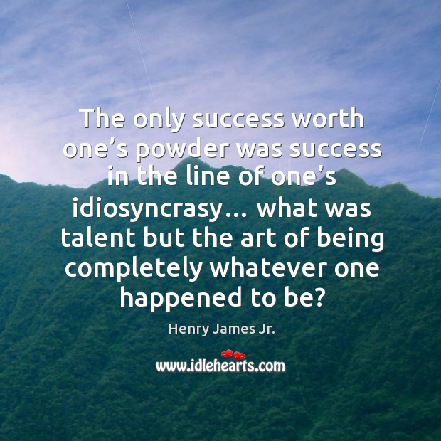 The only success worth one's powder was success in the line of one's idiosyncrasy… Image