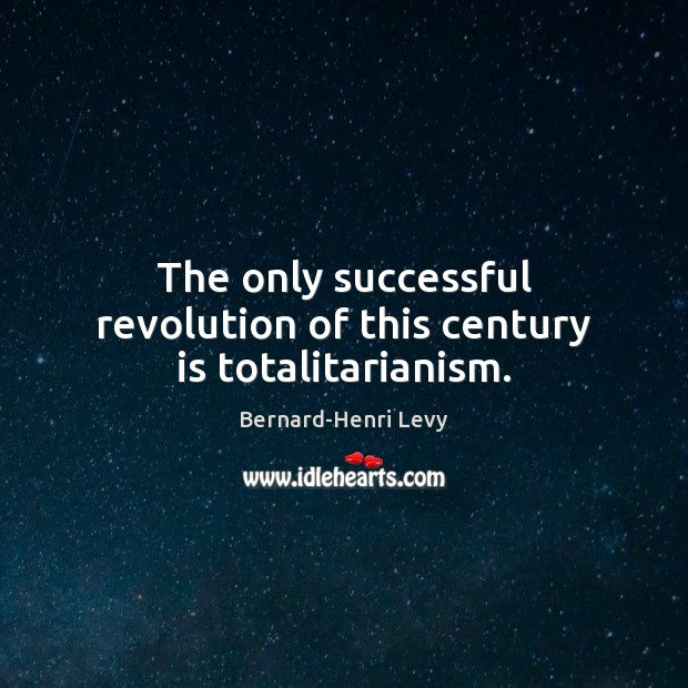 The only successful revolution of this century is totalitarianism. Image