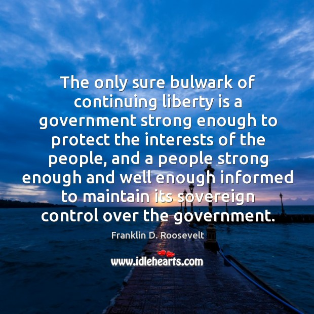 The only sure bulwark of continuing liberty is a government strong enough to protect the Image