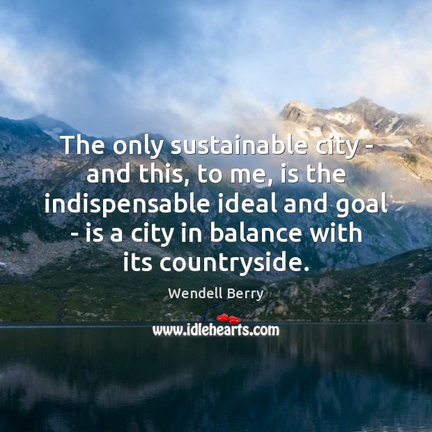 The only sustainable city – and this, to me, is the indispensable Wendell Berry Picture Quote