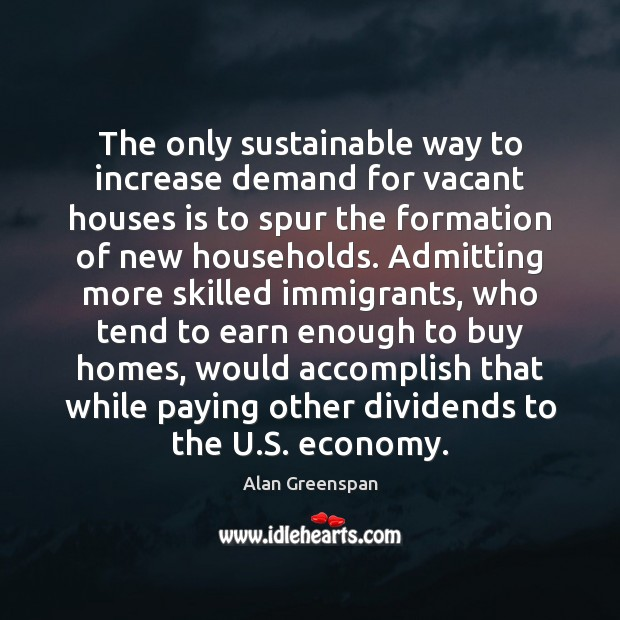 The only sustainable way to increase demand for vacant houses is to Alan Greenspan Picture Quote
