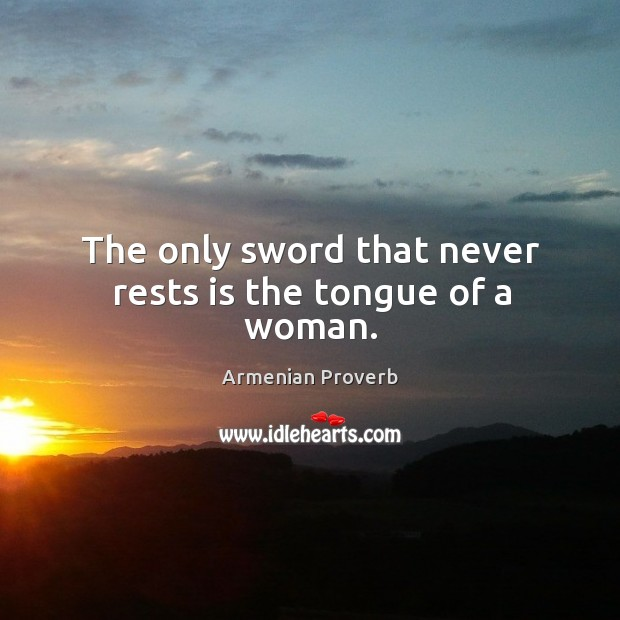 The only sword that never rests is the tongue of a woman. Armenian Proverbs Image