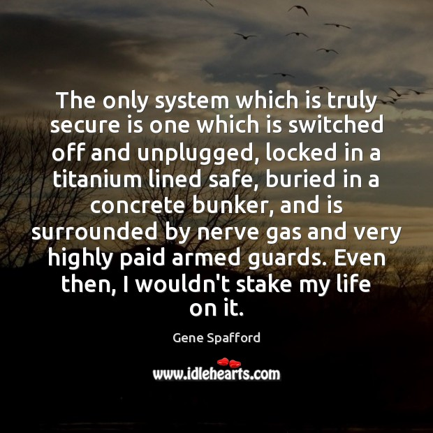 The only system which is truly secure is one which is switched Gene Spafford Picture Quote