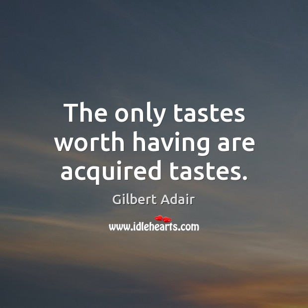 Image, The only tastes worth having are acquired tastes.