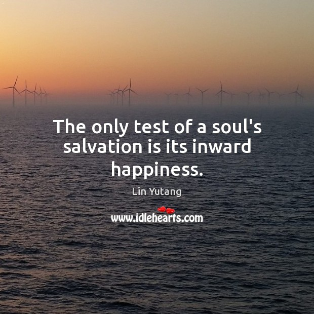 The only test of a soul's salvation is its inward happiness. Image