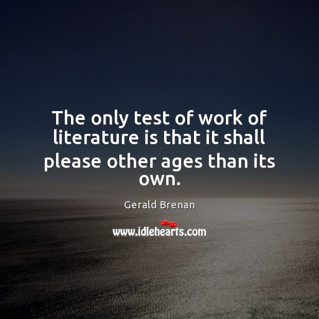 The only test of work of literature is that it shall please other ages than its own. Gerald Brenan Picture Quote