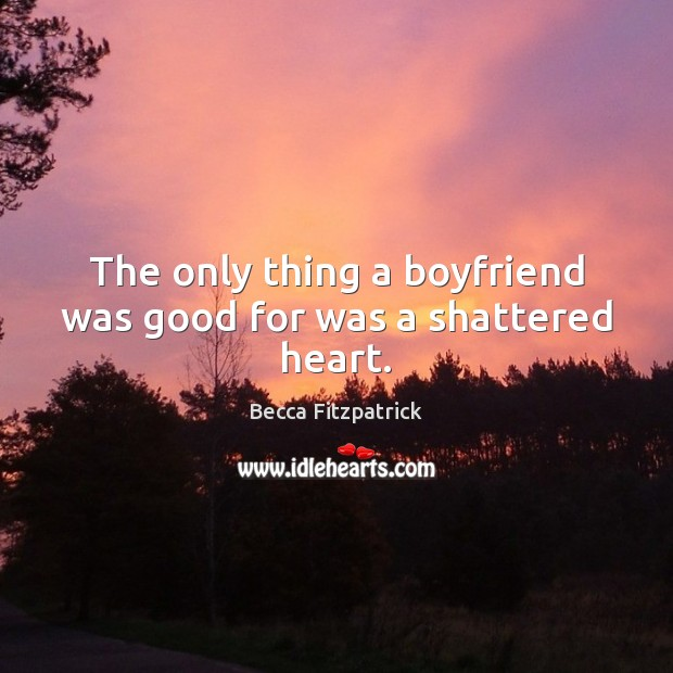 The only thing a boyfriend was good for was a shattered heart. Becca Fitzpatrick Picture Quote
