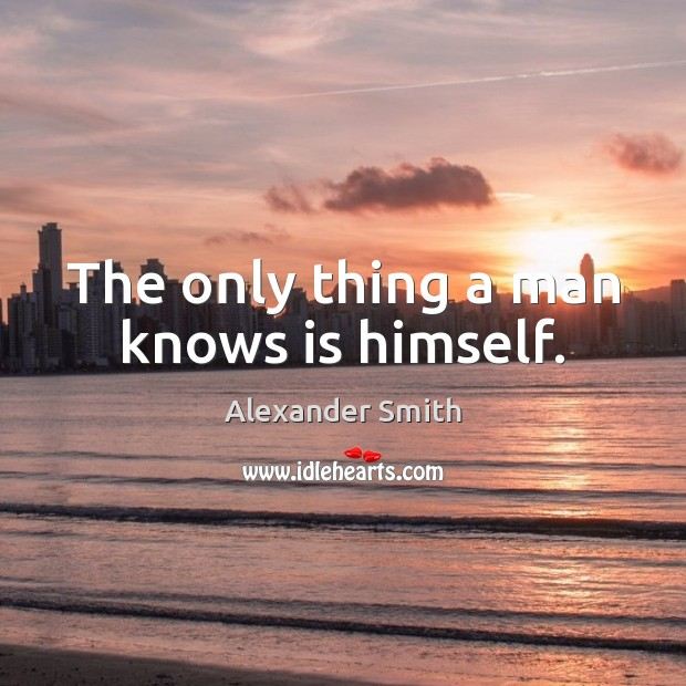 The only thing a man knows is himself. Alexander Smith Picture Quote
