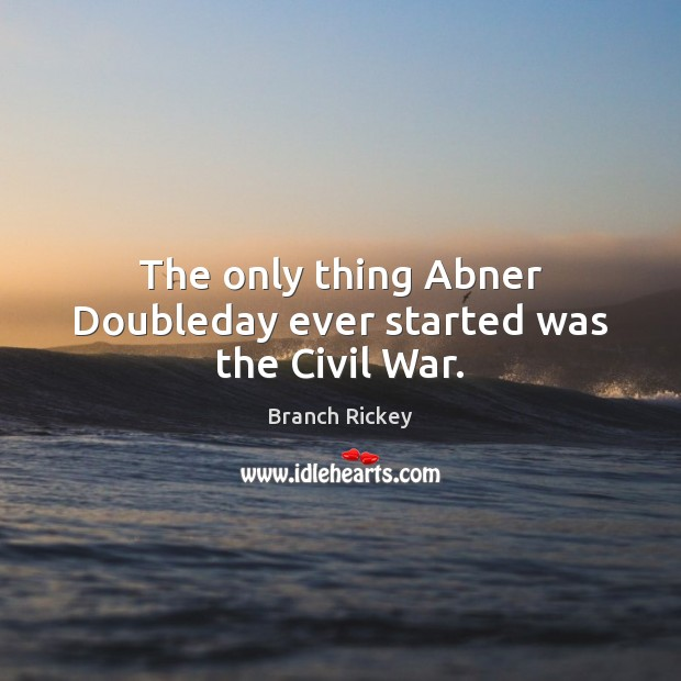 The only thing Abner Doubleday ever started was the Civil War. Image
