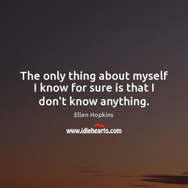 The only thing about myself I know for sure is that I don't know anything. Ellen Hopkins Picture Quote