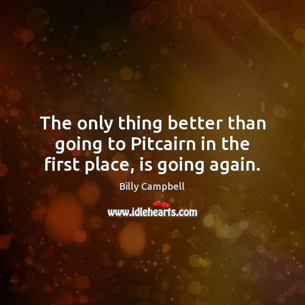 The only thing better than going to Pitcairn in the first place, is going again. Billy Campbell Picture Quote
