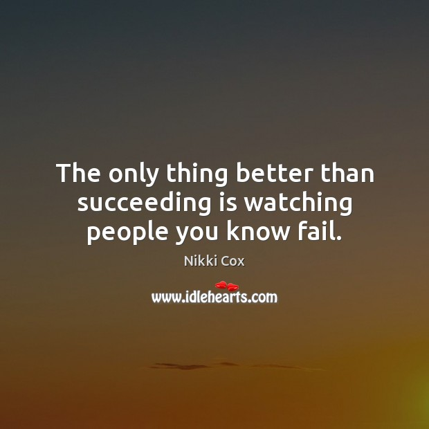 The only thing better than succeeding is watching people you know fail. Image