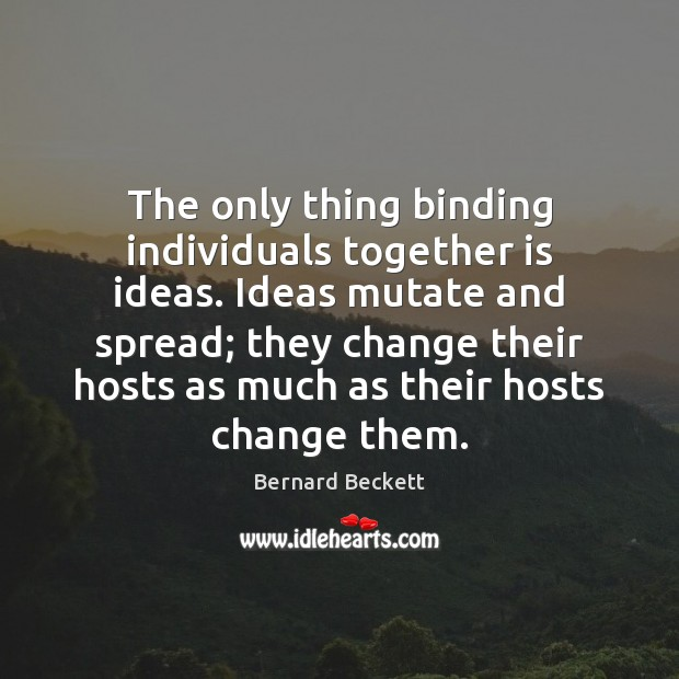 The only thing binding individuals together is ideas. Ideas mutate and spread; Bernard Beckett Picture Quote